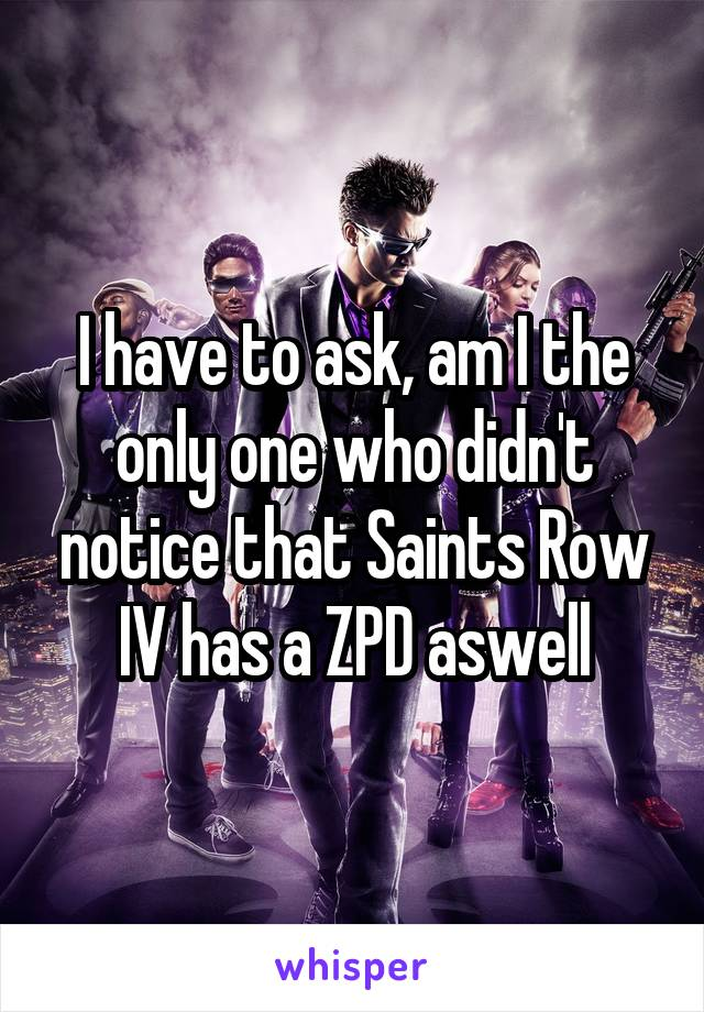 I have to ask, am I the only one who didn't notice that Saints Row IV has a ZPD aswell
