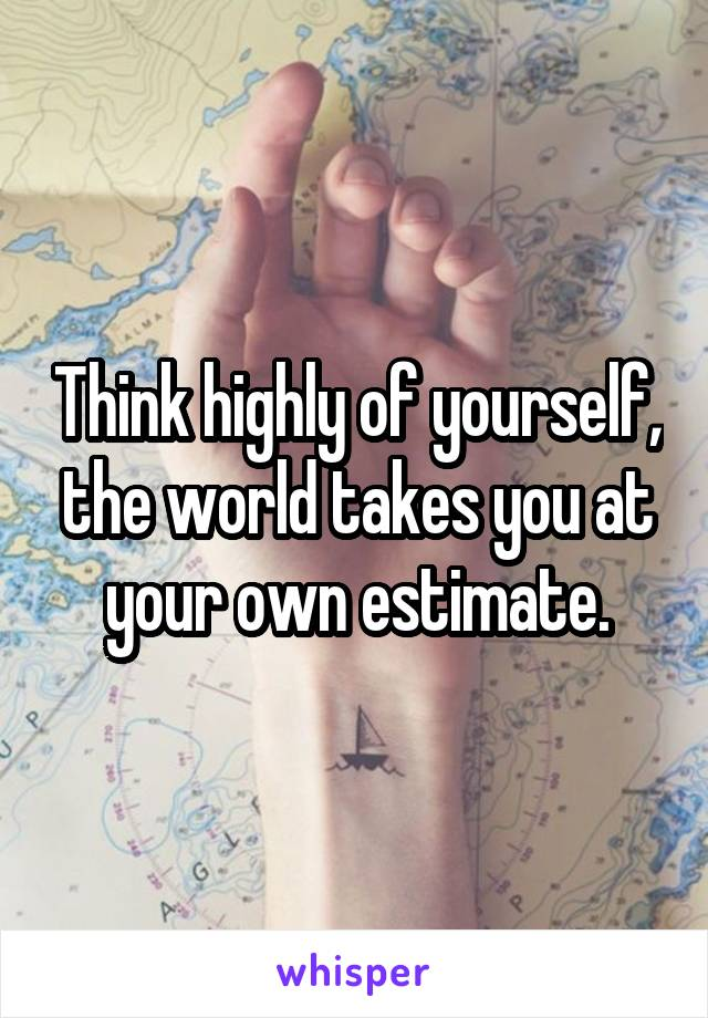 Think highly of yourself, the world takes you at your own estimate.