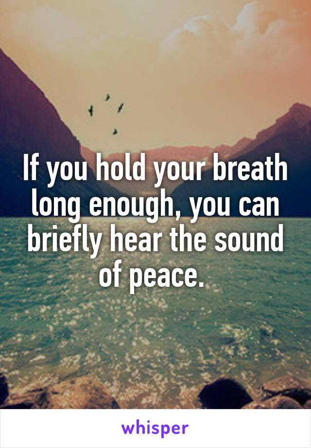 If you hold your breath long enough, you can briefly hear the sound of peace.