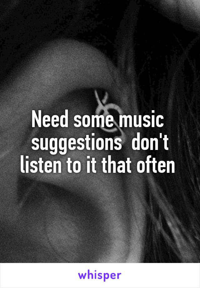 Need some music  suggestions  don't listen to it that often