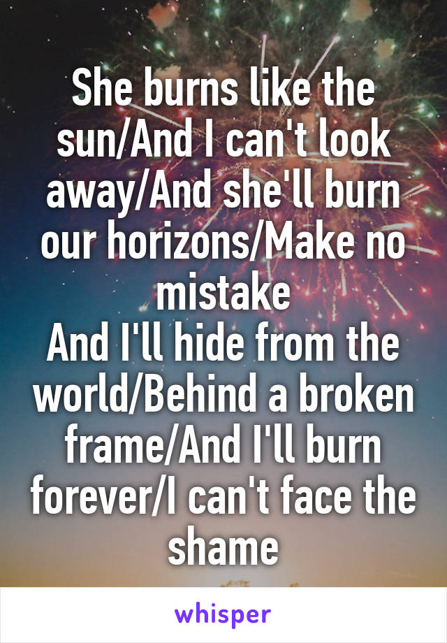 She burns like the sun/And I can't look away/And she'll burn our horizons/Make no mistake And I'll hide from the world/Behind a broken frame/And I'll burn forever/I can't face the shame