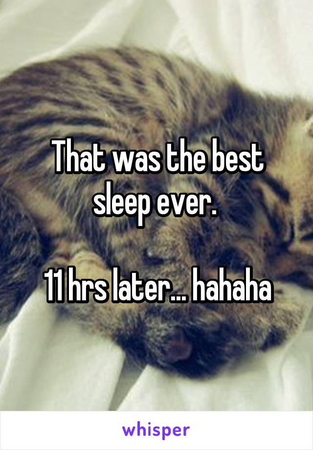 That was the best sleep ever.   11 hrs later... hahaha