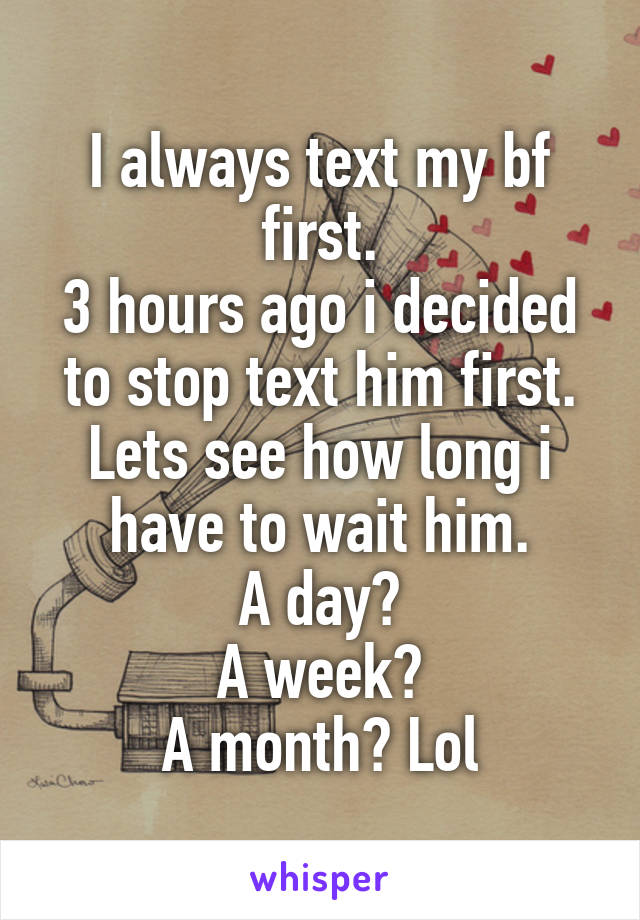 I always text my bf first. 3 hours ago i decided to stop text him first. Lets see how long i have to wait him. A day? A week? A month? Lol