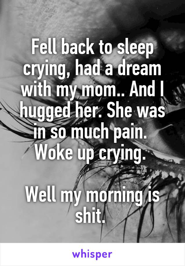 Fell back to sleep crying, had a dream with my mom.. And I hugged her. She was in so much pain.  Woke up crying.   Well my morning is shit.