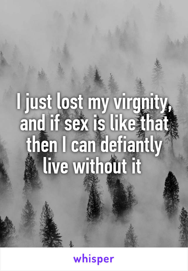 I just lost my virgnity, and if sex is like that then I can defiantly live without it