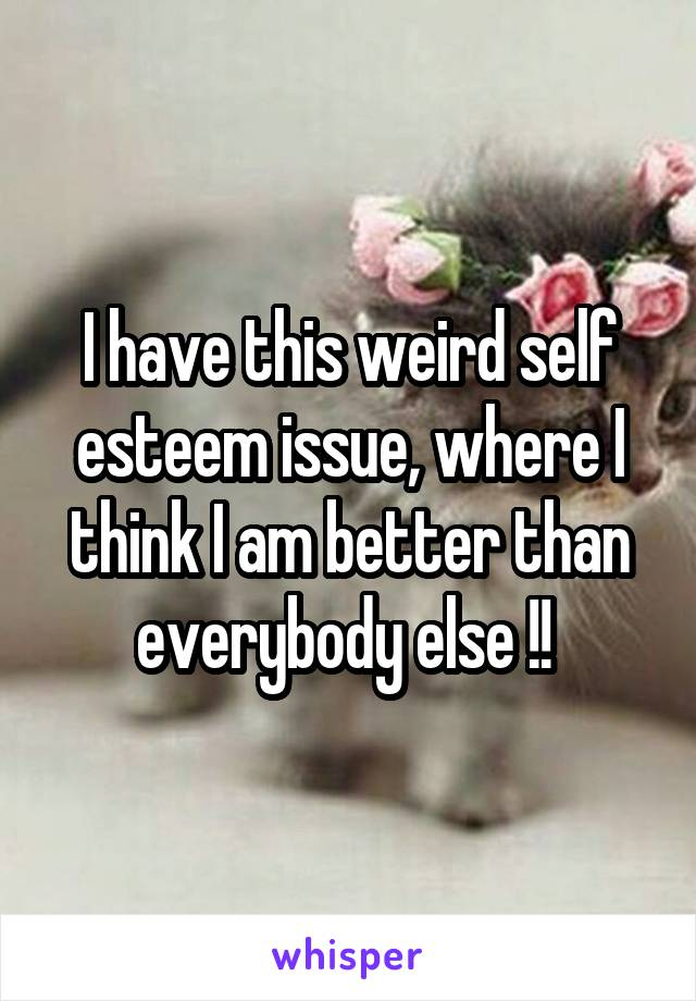 I have this weird self esteem issue, where I think I am better than everybody else !!