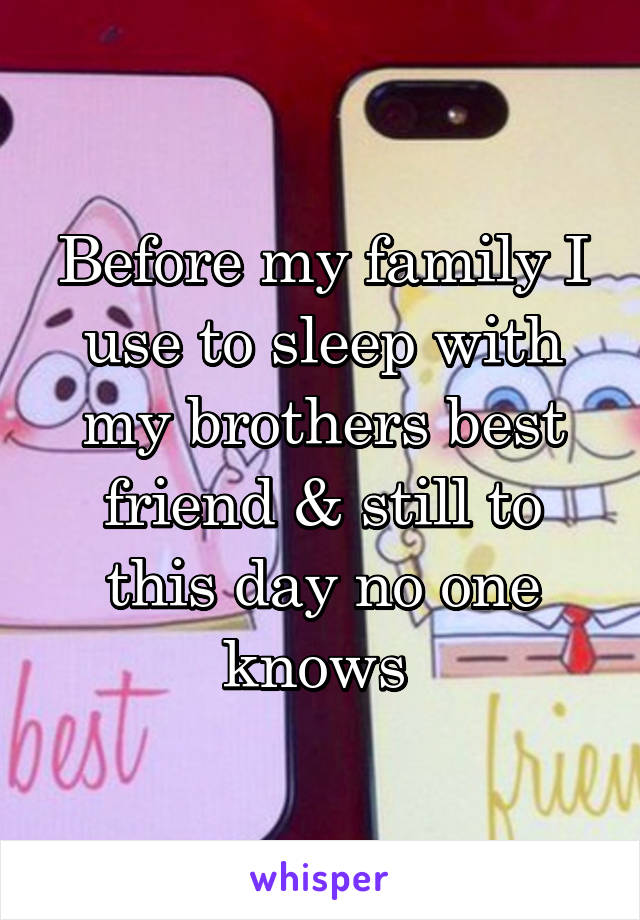 Before my family I use to sleep with my brothers best friend & still to this day no one knows