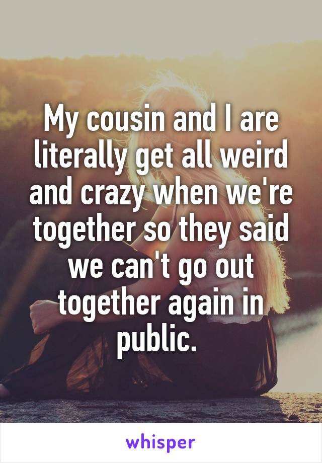 My cousin and I are literally get all weird and crazy when we're together so they said we can't go out together again in public.