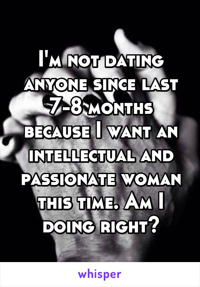 I'm not dating anyone since last 7-8 months because I want an intellectual and passionate woman this time. Am I doing right?