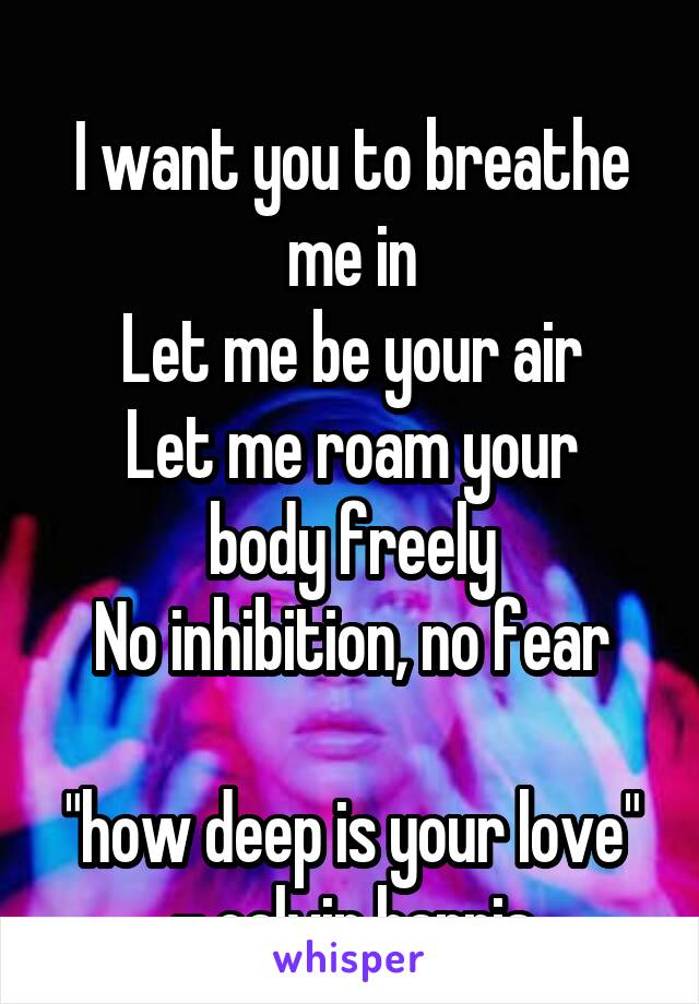 """I want you to breathe me in Let me be your air Let me roam your body freely No inhibition, no fear  """"how deep is your love"""" - calvin harris"""
