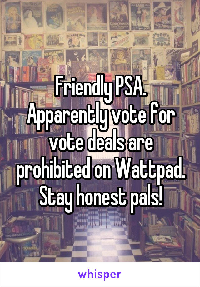 Friendly PSA. Apparently vote for vote deals are prohibited on Wattpad. Stay honest pals!