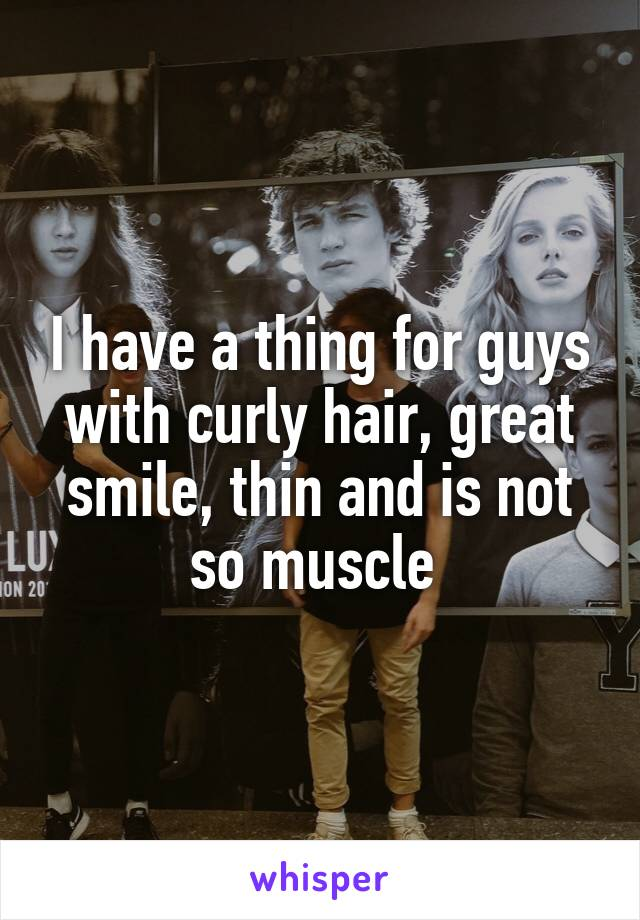 I have a thing for guys with curly hair, great smile, thin and is not so muscle