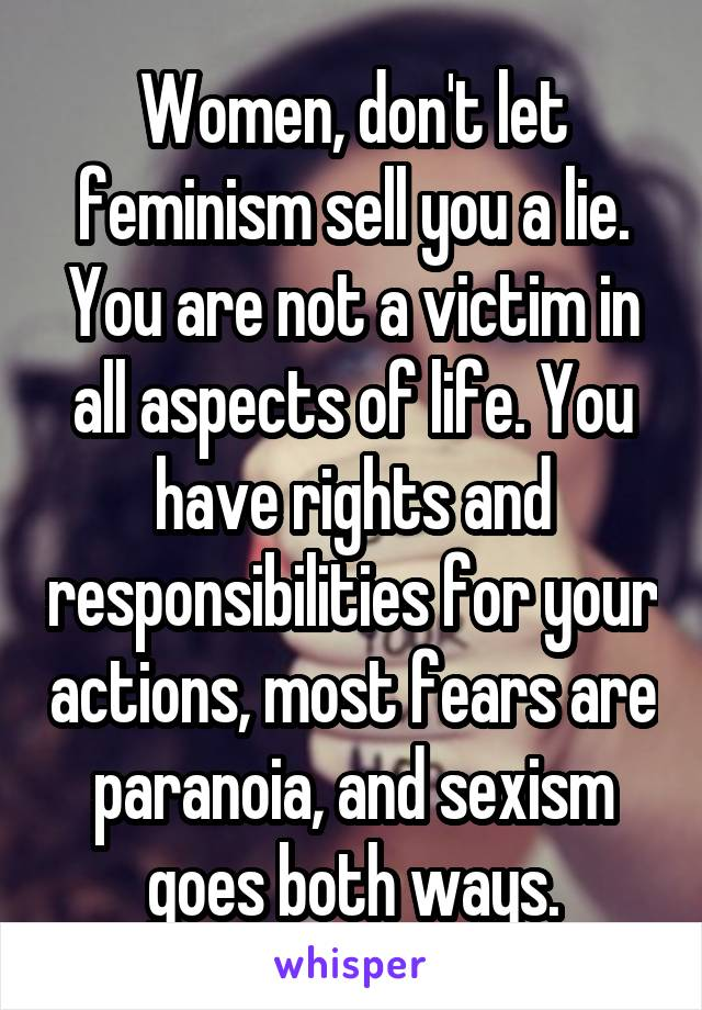 Women, don't let feminism sell you a lie. You are not a victim in all aspects of life. You have rights and responsibilities for your actions, most fears are paranoia, and sexism goes both ways.