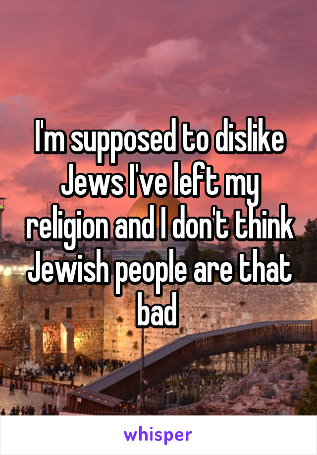 I'm supposed to dislike Jews I've left my religion and I don't think Jewish people are that bad