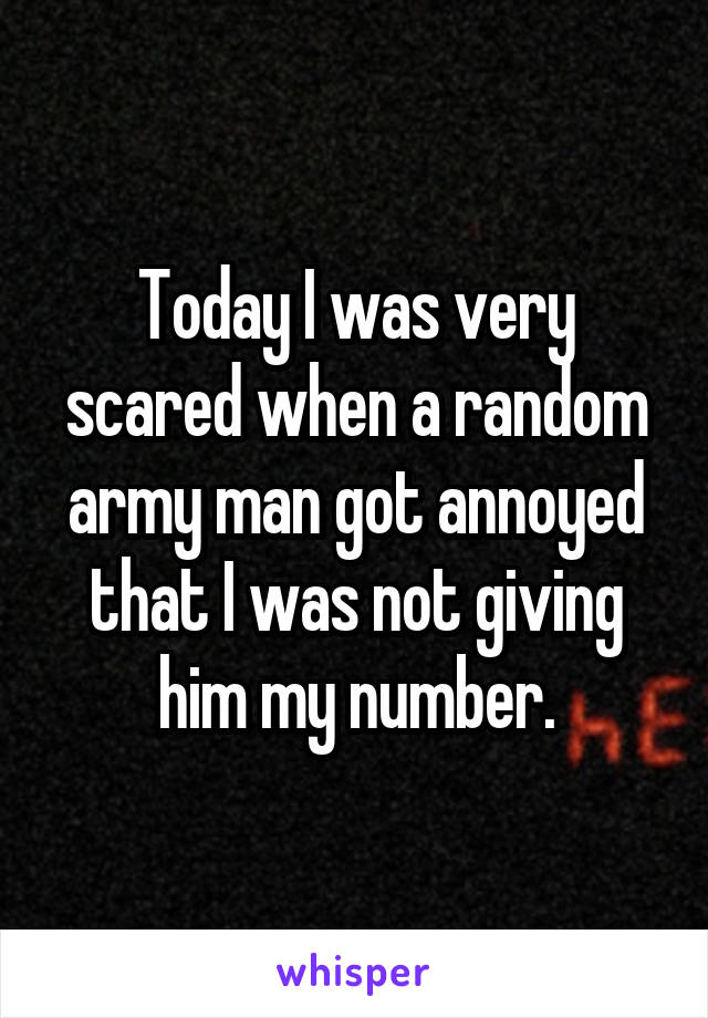Today I was very scared when a random army man got annoyed that I was not giving him my number.