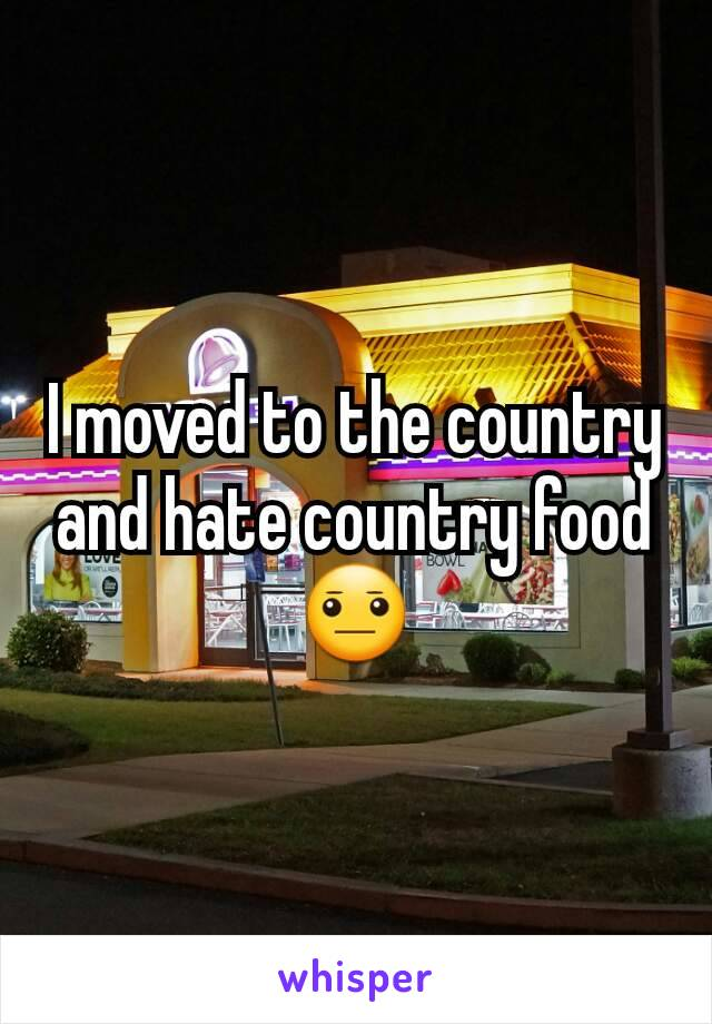 I moved to the country and hate country food 😐