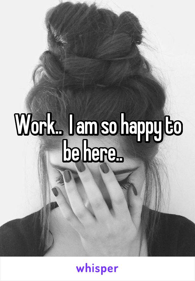 Work..  I am so happy to be here..
