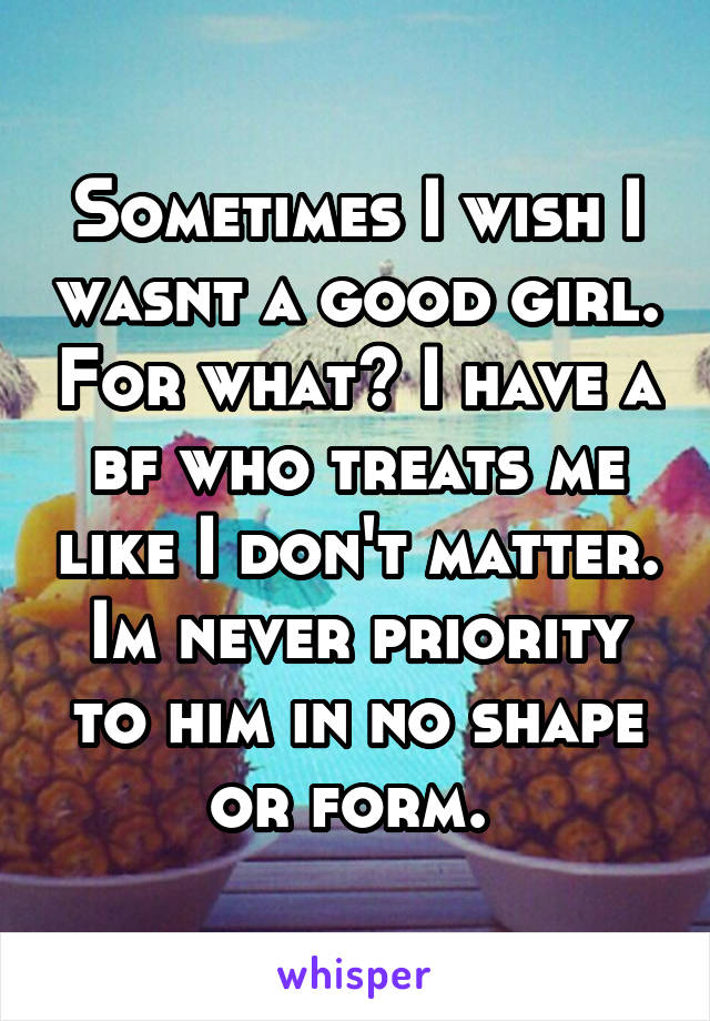 Sometimes I wish I wasnt a good girl. For what? I have a bf who treats me like I don't matter. Im never priority to him in no shape or form.