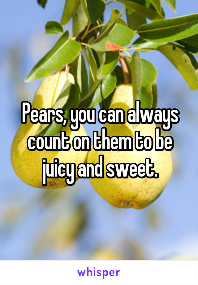 Pears, you can always count on them to be juicy and sweet.