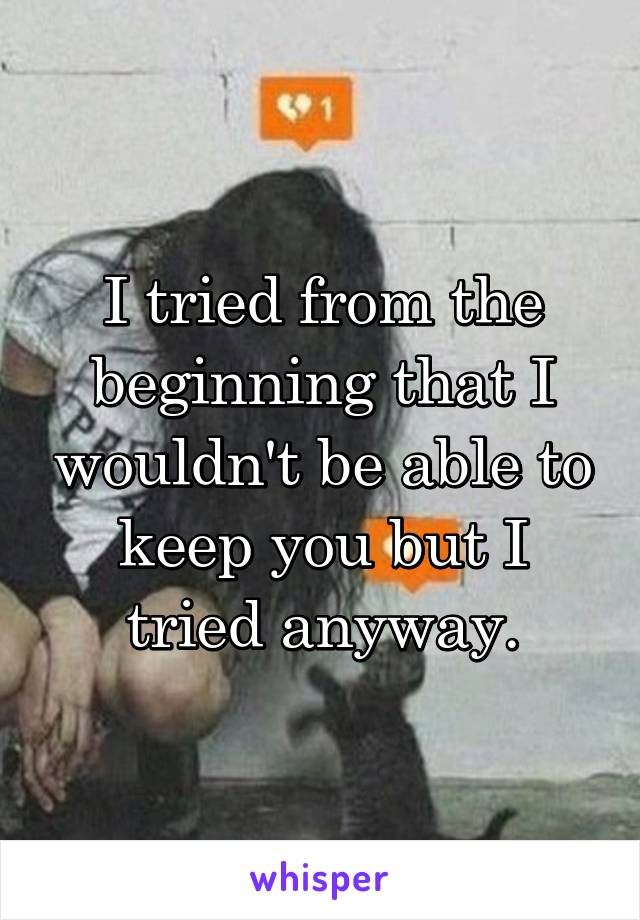 I tried from the beginning that I wouldn't be able to keep you but I tried anyway.