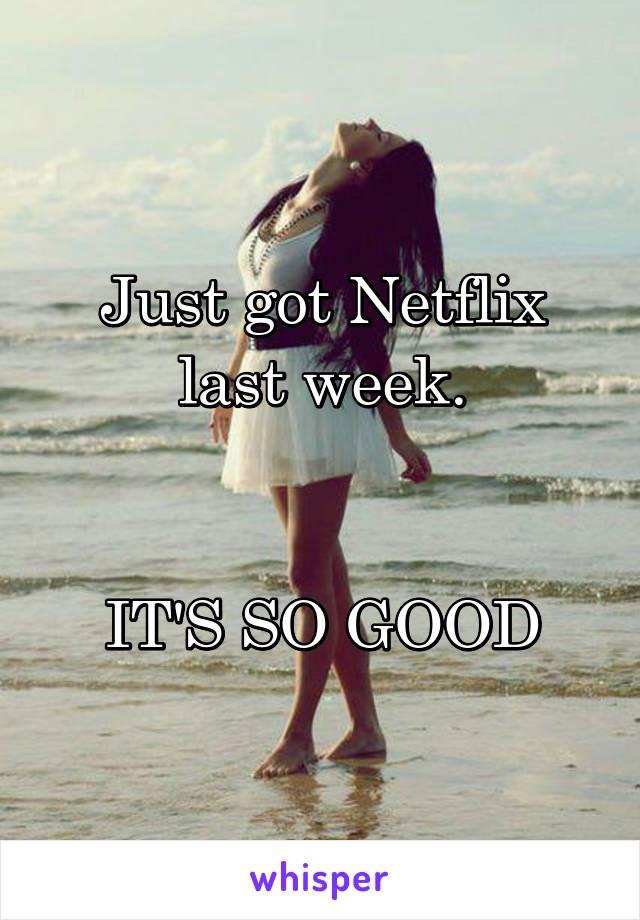 Just got Netflix last week.   IT'S SO GOOD