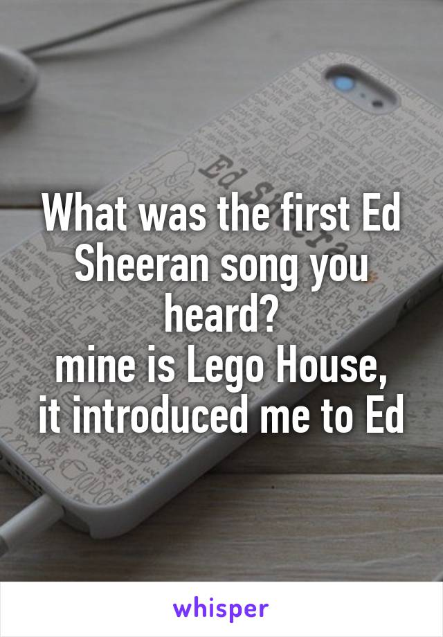 What was the first Ed Sheeran song you heard? mine is Lego House, it introduced me to Ed