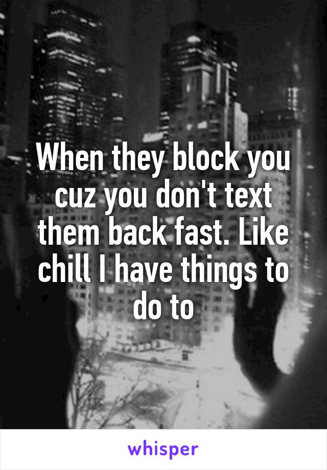 When they block you cuz you don't text them back fast. Like chill I have things to do to