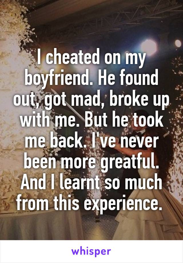 I cheated on my boyfriend. He found out, got mad, broke up with me. But he took me back. I've never been more greatful. And I learnt so much from this experience.