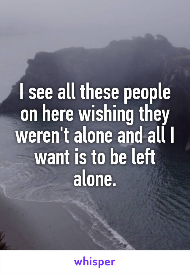 I see all these people on here wishing they weren't alone and all I want is to be left alone.