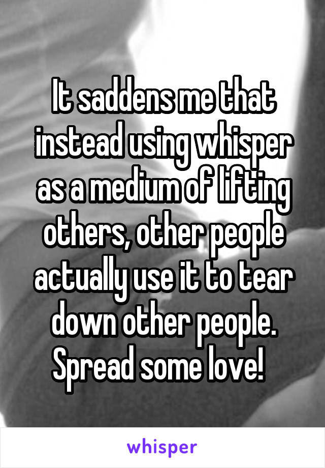It saddens me that instead using whisper as a medium of lifting others, other people actually use it to tear down other people. Spread some love!