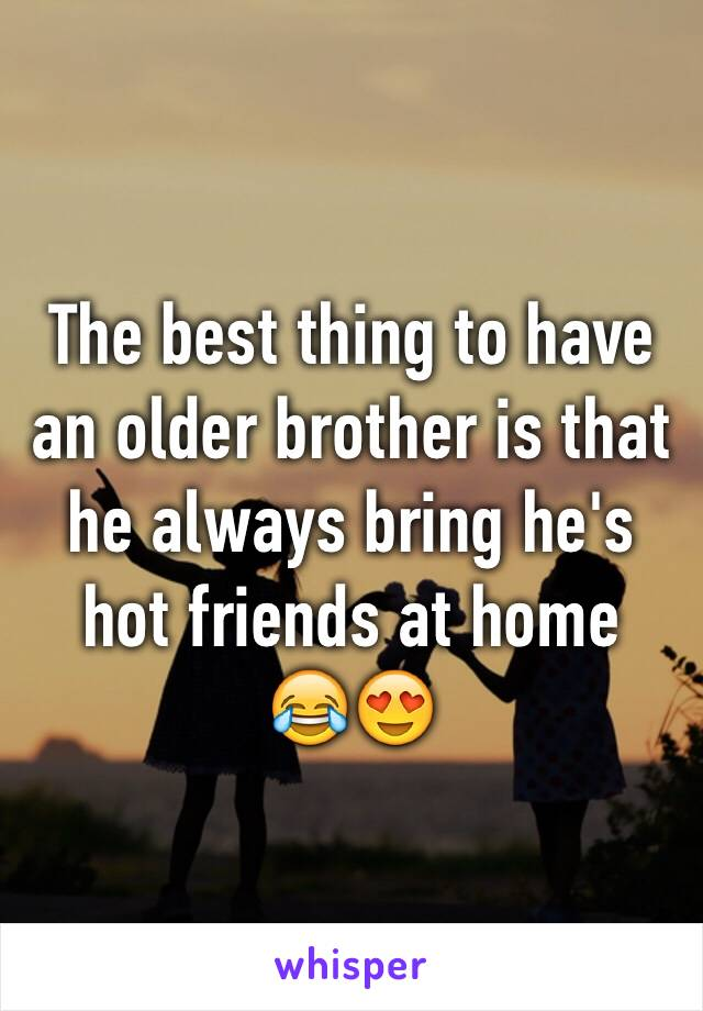 The best thing to have an older brother is that he always bring he's hot friends at home  😂😍