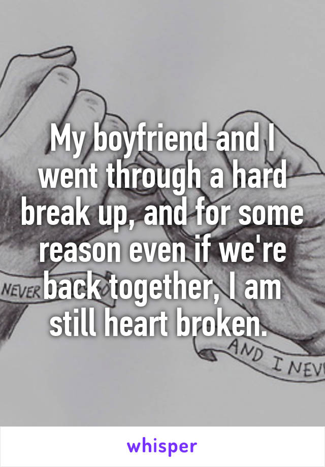 My boyfriend and I went through a hard break up, and for some reason even if we're back together, I am still heart broken.