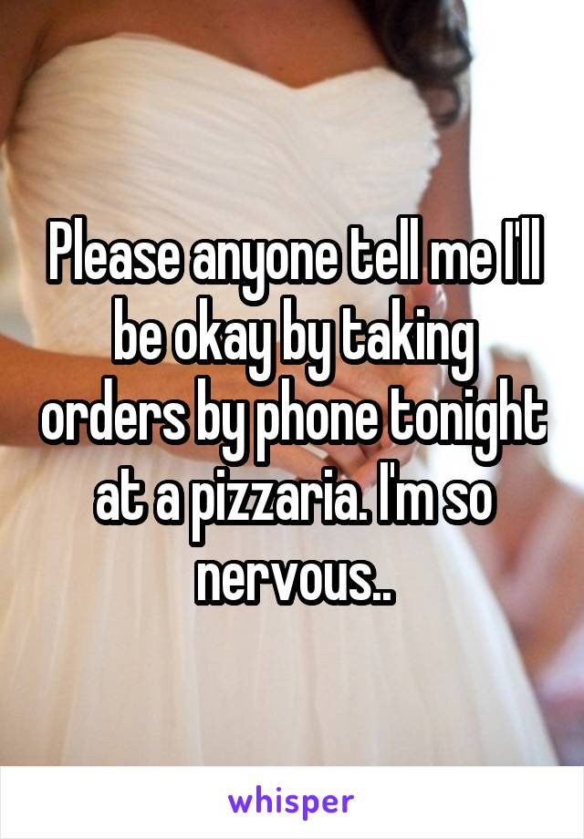 Please anyone tell me I'll be okay by taking orders by phone tonight at a pizzaria. I'm so nervous..
