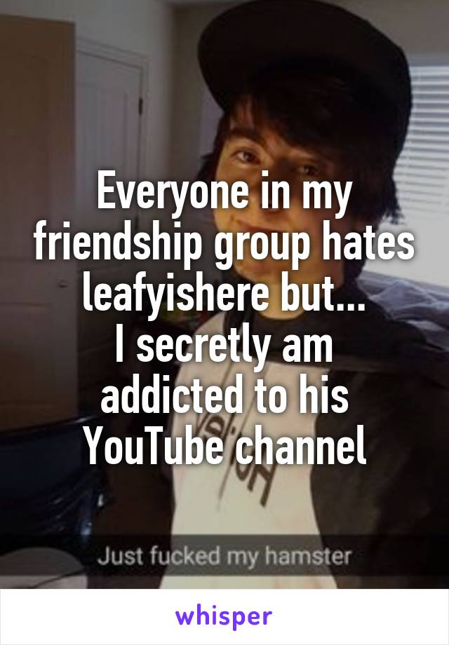 Everyone in my friendship group hates leafyishere but... I secretly am addicted to his YouTube channel
