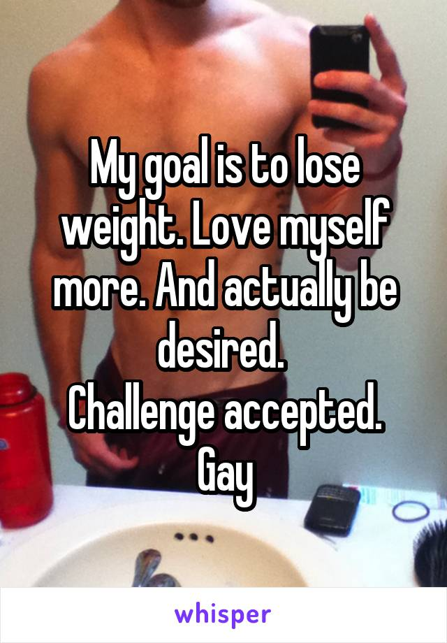 My goal is to lose weight. Love myself more. And actually be desired.  Challenge accepted. Gay
