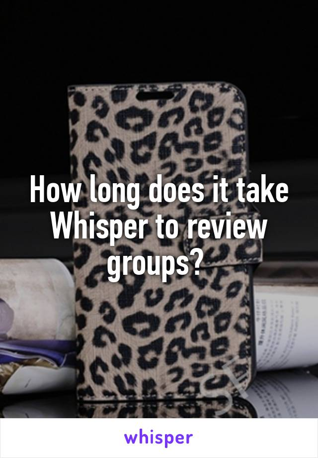 How long does it take Whisper to review groups?