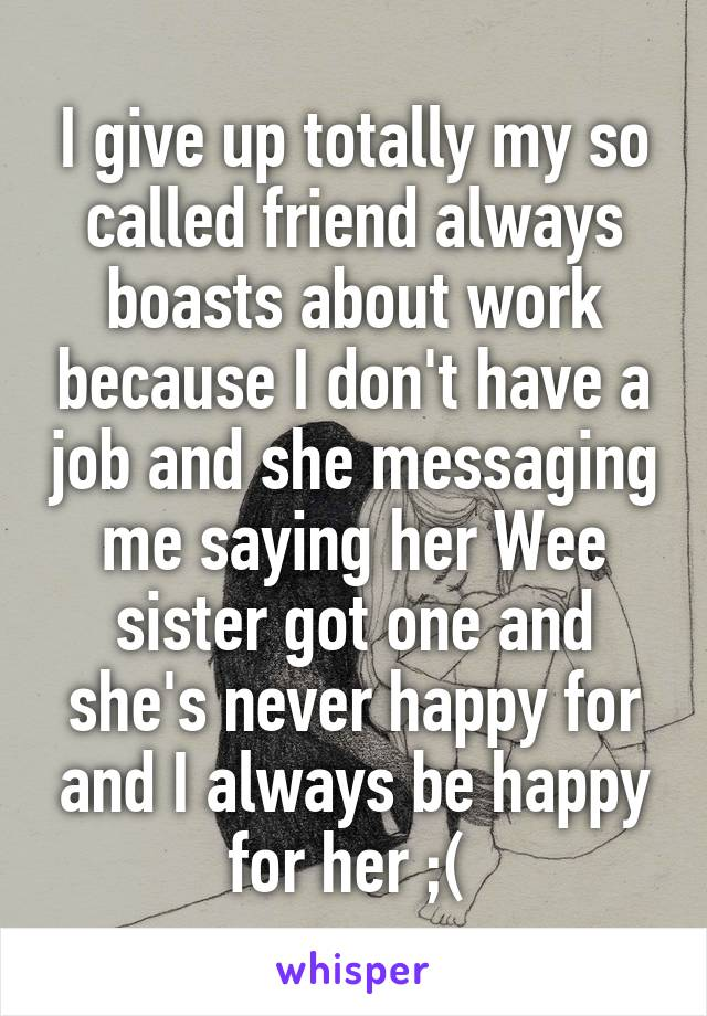 I give up totally my so called friend always boasts about work because I don't have a job and she messaging me saying her Wee sister got one and she's never happy for and I always be happy for her ;(