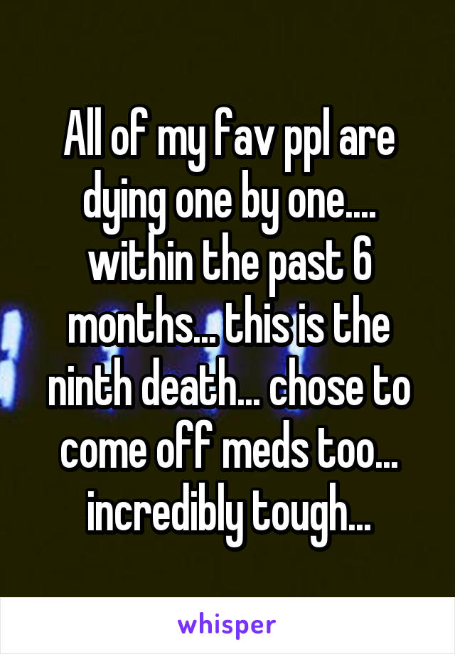 All of my fav ppl are dying one by one.... within the past 6 months... this is the ninth death... chose to come off meds too... incredibly tough...