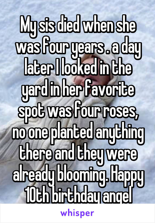 My sis died when she was four years . a day later I looked in the yard in her favorite spot was four roses, no one planted anything there and they were already blooming. Happy 10th birthday angel