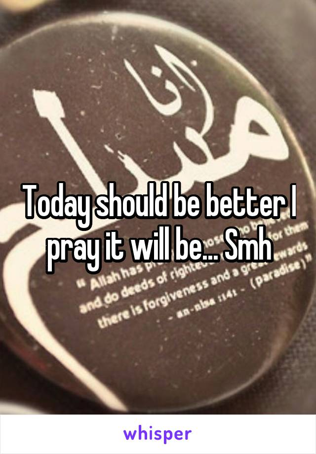 Today should be better I pray it will be... Smh