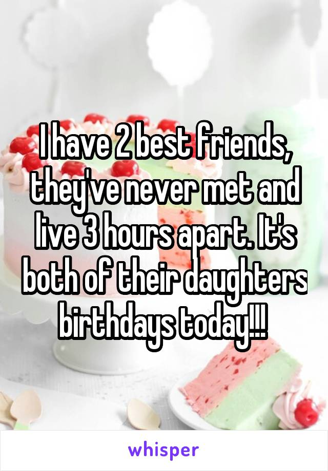 I have 2 best friends, they've never met and live 3 hours apart. It's both of their daughters birthdays today!!!
