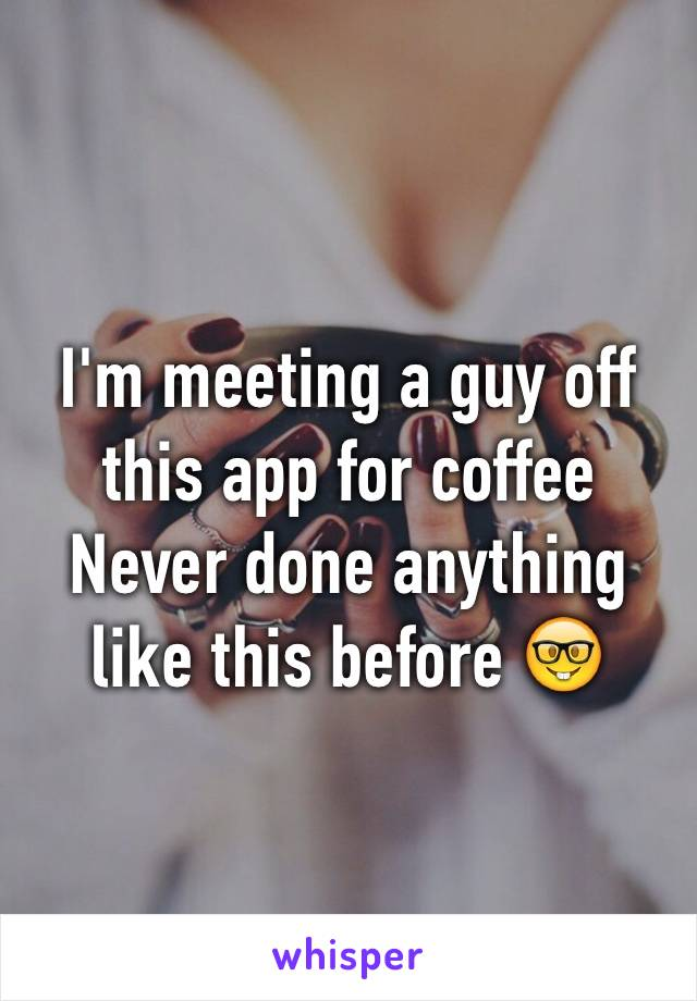 I'm meeting a guy off this app for coffee Never done anything like this before 🤓