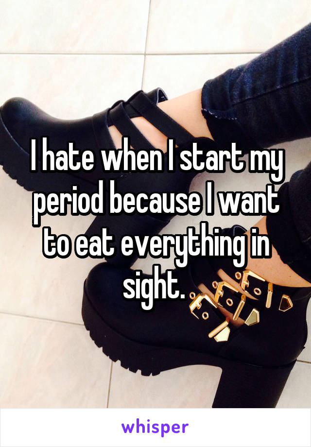 I hate when I start my period because I want to eat everything in sight.