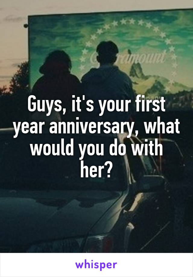 Guys, it's your first year anniversary, what would you do with her?
