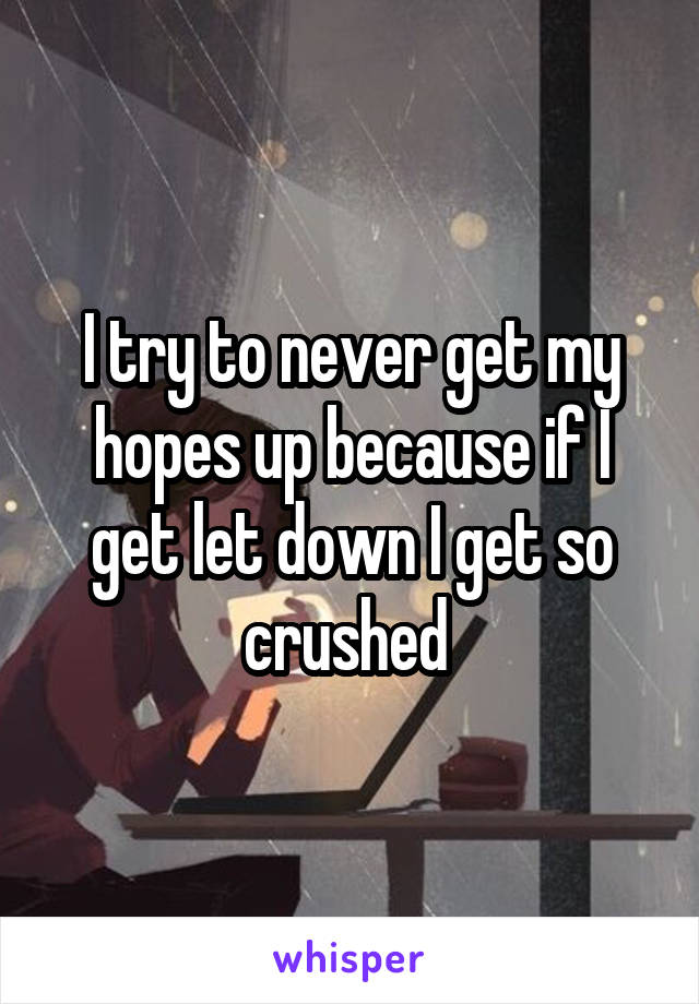 I try to never get my hopes up because if I get let down I get so crushed