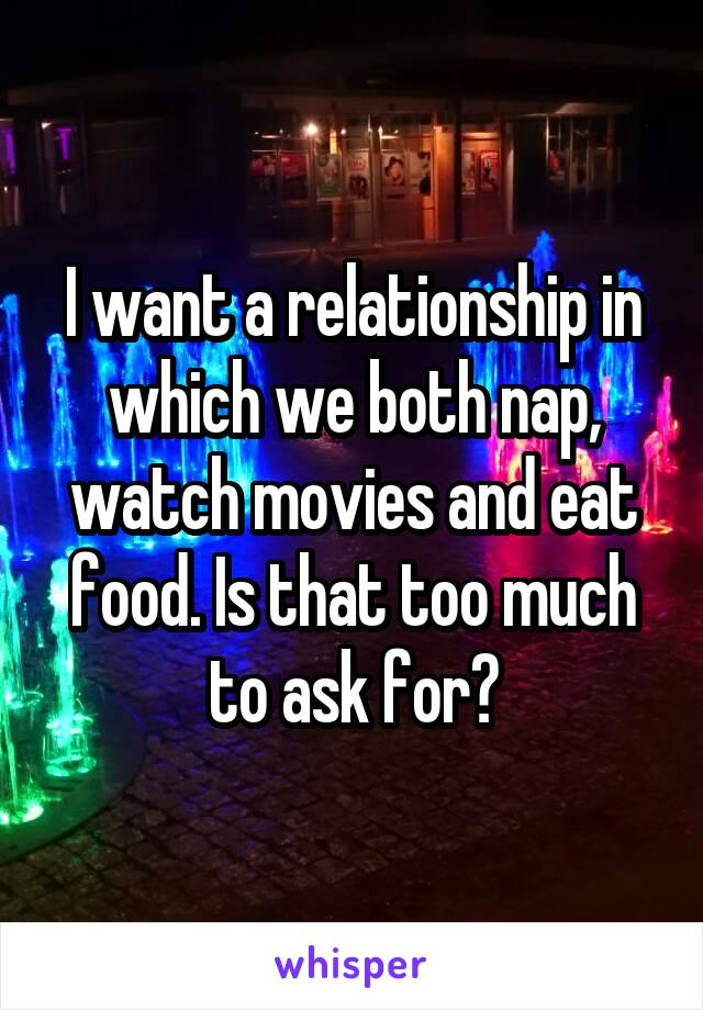 I want a relationship in which we both nap, watch movies and eat food. Is that too much to ask for?