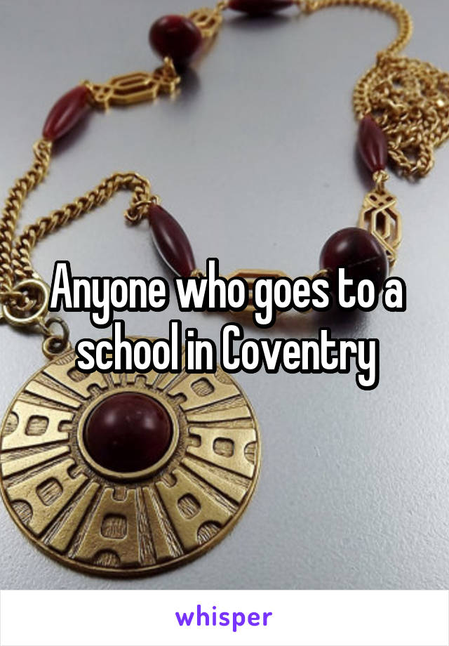 Anyone who goes to a school in Coventry