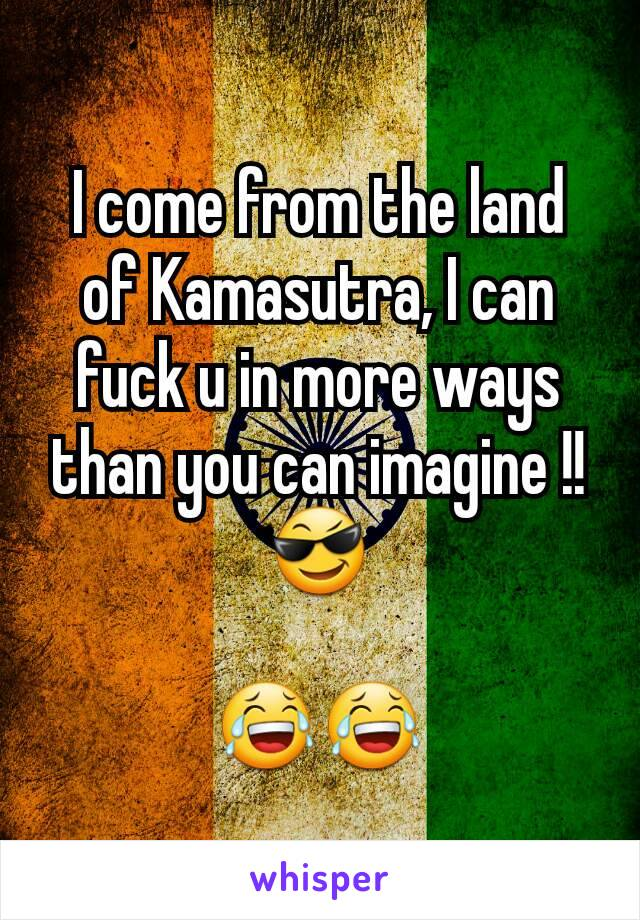 I come from the land of Kamasutra, I can fuck u in more ways than you can imagine !!😎  😂😂