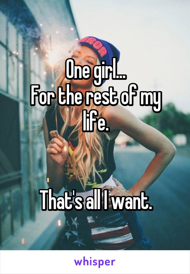 One girl... For the rest of my life.   That's all I want.