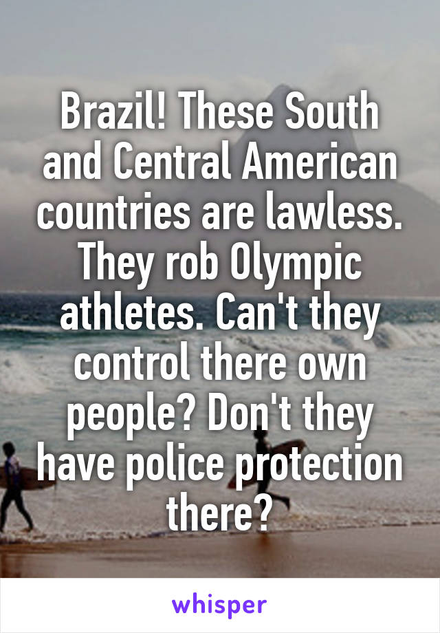 Brazil! These South and Central American countries are lawless. They rob Olympic athletes. Can't they control there own people? Don't they have police protection there?